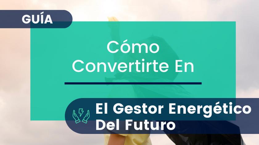 Cómo Ser el Mejor Gestor Energético [Guía Gratuita]
