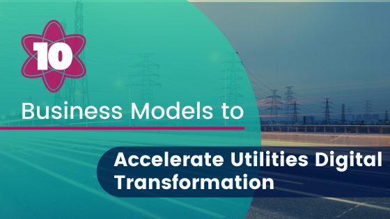10 Business Models to Accelerate Utilities Digital Transformation