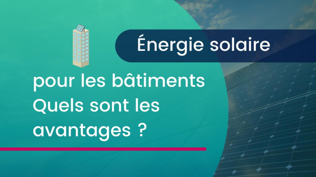 Énergie Solaire pour les bâtiments quels son les advantages