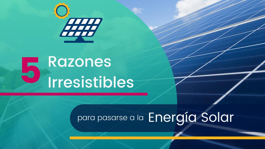 5 Razones Irresistibles para pasarse a la Energía Solar