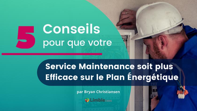 5 Conseils pour que votre Service Maintenance soit plus Efficace sur le Plan Énergétique