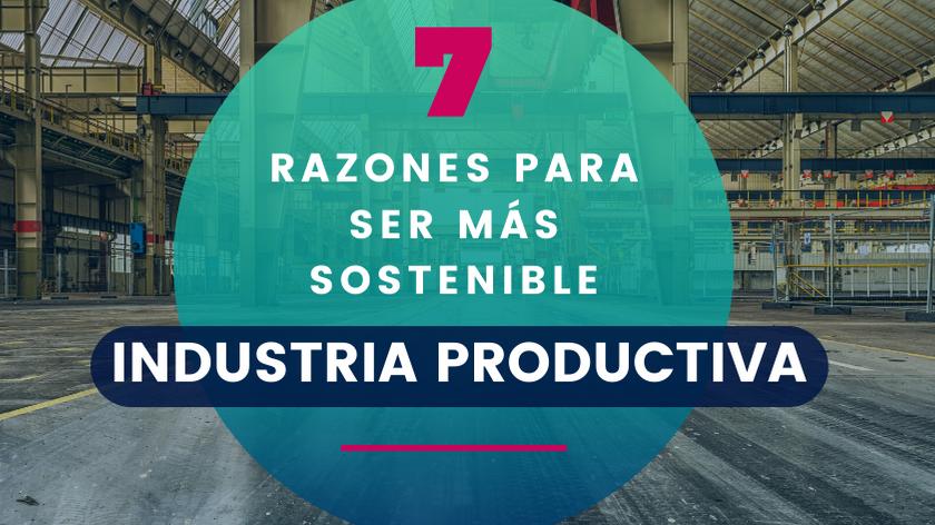 7 Razones por las que la Industria Productiva tendrá que ser más sostenible