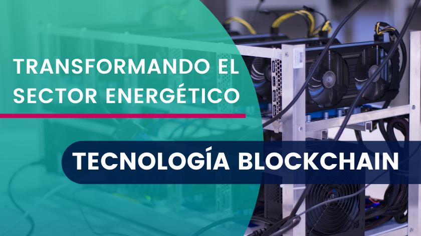 La disruptiva Tecnología Blockchain está transformando el Sector Energético
