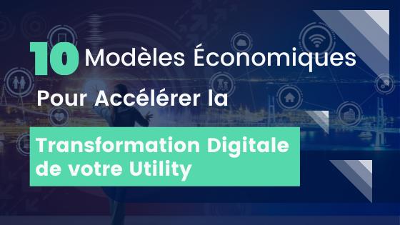 10 Modèles Économiques pour accélérer la Transformation Digitale de votre Utility