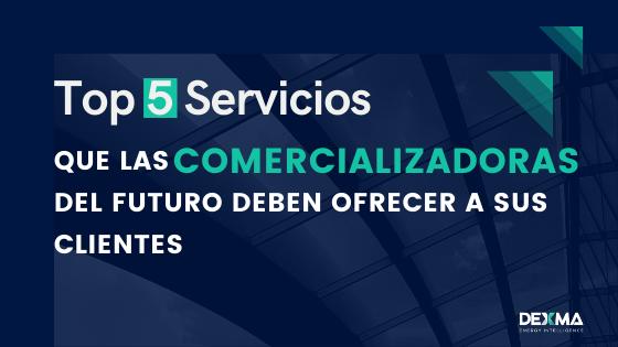 Top 5 Servicios que las Comercializadoras del futuro deben ofrecer a sus Clientes