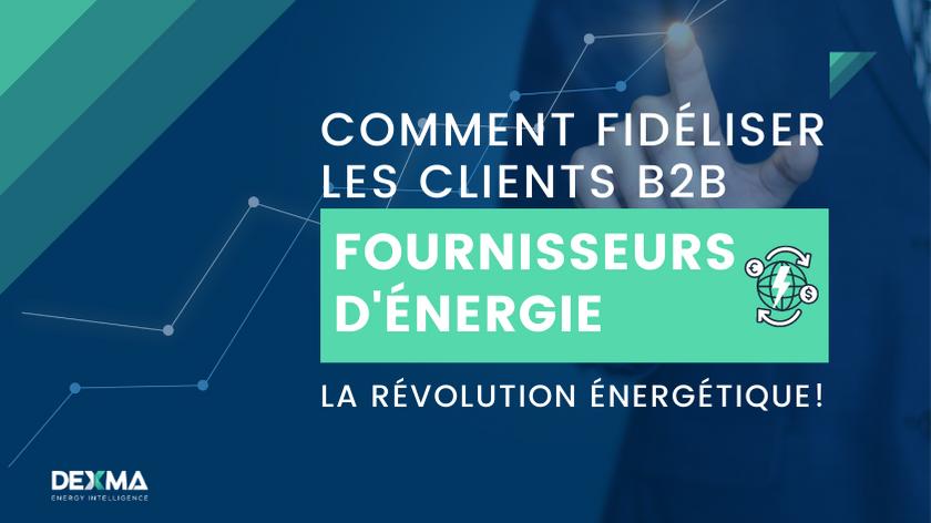 Révolution dans la Commercialisation de l'Énergie : Comment Fidéliser vos Clients B2B